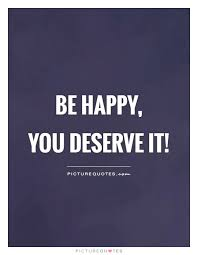 be happy you deserve it picture quotes