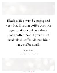black coffee must be strong and very hot if strong coffee does