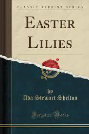 Easter Lilies (Classic Reprint): Shelton, Ada Stewart: 9780259916932:  Amazon.com: Books