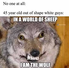 Dopl3r Com Memes No One At All 45 Year Old Out Of Shape White Guys In A World Of Sheep Memes Things Iam The Wolf