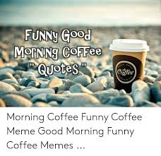 funny good mornng coffee quotes coffee e e morning coffee funny