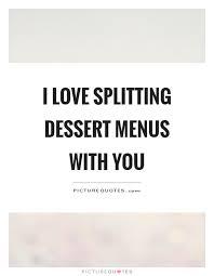 i love splitting dessert menus you picture quotes