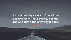 """john steinbeck quote """"just set one day s work in front of the"""