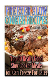 Freezer Slow Cooker Recipes: Top 60 Really Good Slow Cooker Meals You Can  Freeze For Later: (