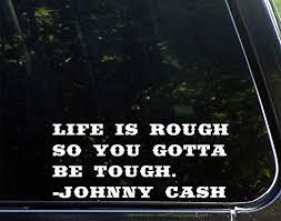 Amazon Com Car Decal Life Is Rough So You Gotta Be Tough Johnny Cash 8 3 4 X 3 3 4 Bumper Sticker For Windows Trucks Cars Laptops Macbooks Etc Home Kitchen