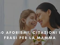60 aforismi, citazioni e frasi per la MAMMA