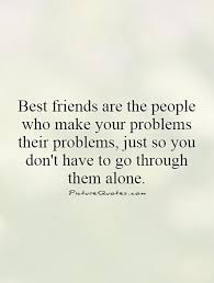 best friends are the people who make your problems their