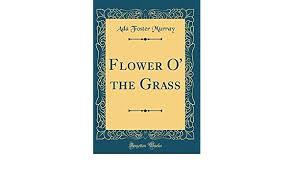 Flower O' the Grass (Classic Reprint): Murray, Ada Foster: 9780656934218:  Amazon.com: Books