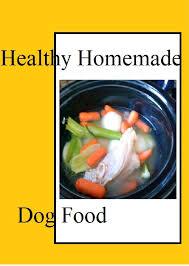 healthy t healthy dog homemade dog