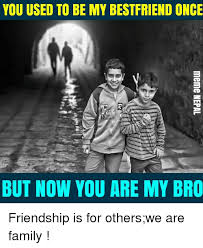 you used to be my bestfriend once but now you are my bro