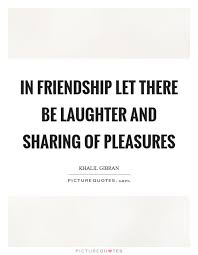 in friendship let there be laughter and sharing of pleasures