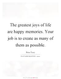 the greatest joys of life are happy memories your job is to