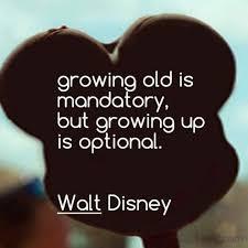 growing old is mandatory growing up is optional walt disney
