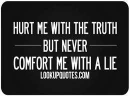 hurt me the truth but never comfort me a lie