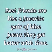 best friends are like a favorite pair of blue jeans they get