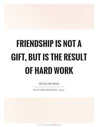 friendship is not a gift but is the result of hard work picture