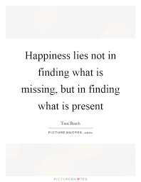 happiness lies not in finding what is missing but in finding