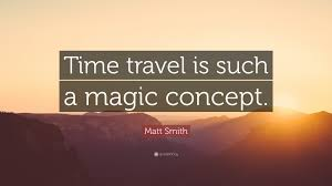 """matt smith quote """"time travel is such a magic concept """""""