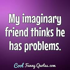 my imaginary friend thinks he has problems