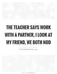 the teacher says work a partner i look at my friend we