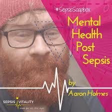 Mental Health Post Sepsis | By Aaron Holmes - Sepsis Survivor | Sepsis  Vitality