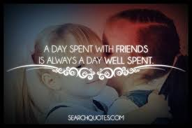 a day spent friends is a day well spent you should always