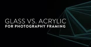 glass vs acrylic for photography framing