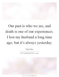 our past is who we are and death is one of our experiences i