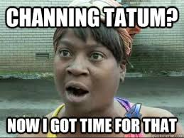 channing tatum now i got time for that