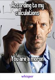 According to my calculations You are a moron