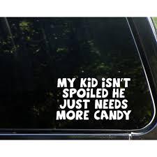 My Kid Isn T Spoiled He Just Needs More Candy 6 3 4 X 3 3 4 Vinyl Die Cut Decal Bumper Sticker For Windows Cars Trucks Laptops Etc Sign Depot Sd1 9937 Walmart Com Walmart Com