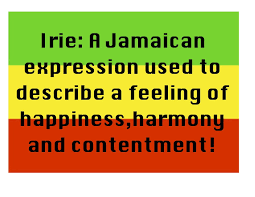 irie life irie a n expression used to describe a feeling