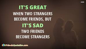 it s great when two strangers become friends but its sad when two