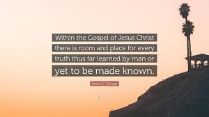 """james e talmage quote """" in the gospel of jesus christ there"""
