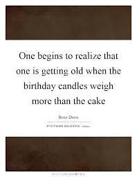one begins to realize that one is getting old when the birthday