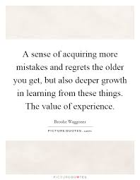 a sense of acquiring more mistakes and regrets the older you