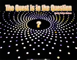 The Quest is in the Question.