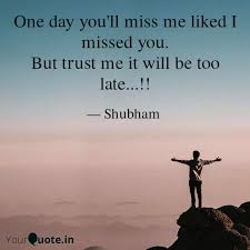 one day you ll miss me li quotes writings by shubham