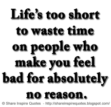 life s too short to waste time on people who make you feel bad for