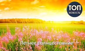 День летнего солнцестояния - дата, приметы, традиции - 112 Украина