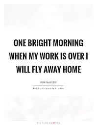 one bright morning when my work is over i will fly away home