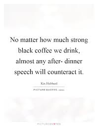 no matter how much strong black coffee we drink almost any