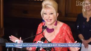 Ivana Trump: Daughter Ivanka Could Be 'First Woman President' | PEOPLE.com