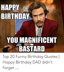 happy birthday youmagnificent bastard top funny birthday quotes