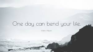 """mitch albom quote """"one day can bend your life """""""