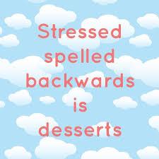 stressed spelled backwards is desserts no wonder we always have