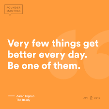 Very few things get better every day. Be one of them. > from Aaron ...