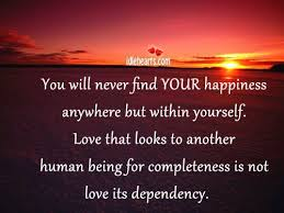 you will never your happiness anywhere but in yourself