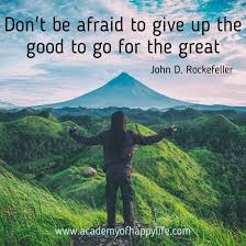 don t be afraid to give up the good to go for the great academy