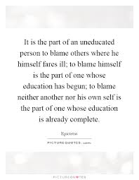 it is the part of an uneducated person to blame others where he